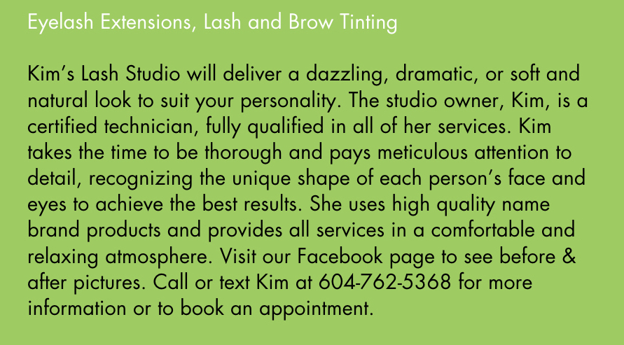 Kims Lash Studio will deliver a dazzling, dramatic, or soft and natural look to suit your personality. The studio owner, Kim, is a certified technician, fully qualified in all of her services. Kim takes the time to be thorough and pays meticulous attention to detail, recognizing the unique shape of each persons face and eyes to achieve the best results. She uses high quality name brand products and provides all services in a comfortable and relaxing atmosphere. Visit our Facebook page to see before and after pictures. Call or text Kim at 604-762-5368 for more information or to book an appointment.